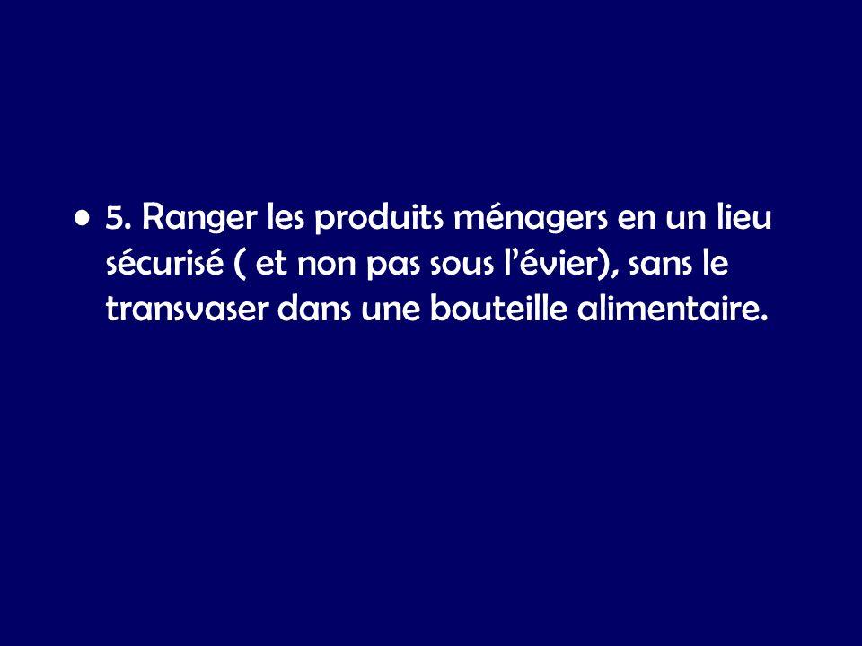 5. Ranger les produits ménagers en un lieu sécurisé ( et non pas sous lévier), sans le transvaser dans une bouteille alimentaire.