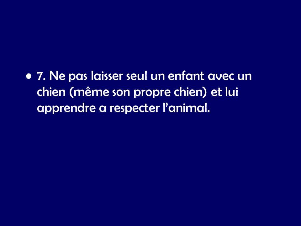 7. Ne pas laisser seul un enfant avec un chien (même son propre chien) et lui apprendre a respecter lanimal.