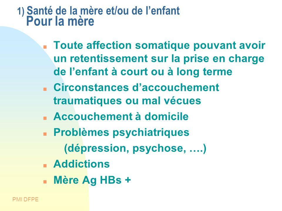 PMI DFPE 1) Santé de la mère et/ou de lenfant Pour la mère Toute affection somatique pouvant avoir un retentissement sur la prise en charge de lenfant