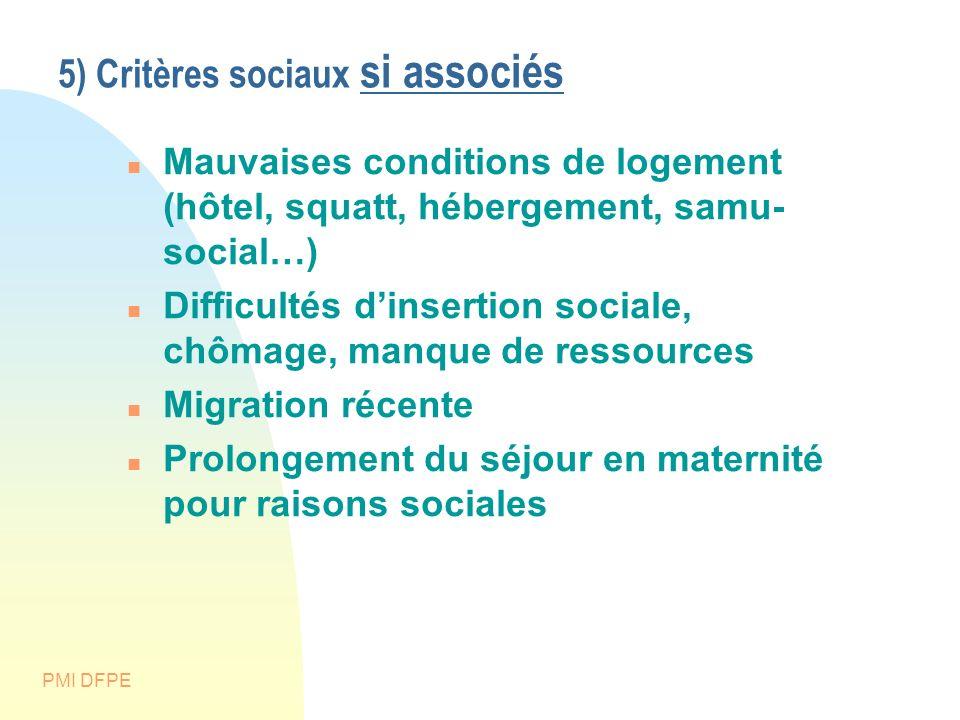 PMI DFPE 5) Critères sociaux si associés Mauvaises conditions de logement (hôtel, squatt, hébergement, samu- social…) Difficultés dinsertion sociale,