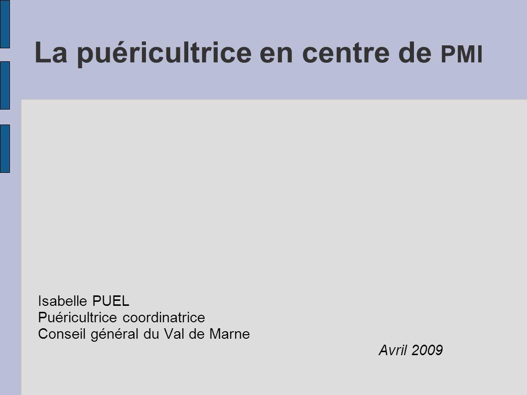 La puéricultrice en centre de PMI Isabelle PUEL Puéricultrice coordinatrice Conseil général du Val de Marne Avril 2009