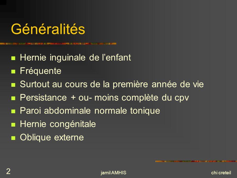jamil AMHISchi creteil 2 Généralités Hernie inguinale de lenfant Fréquente Surtout au cours de la première année de vie Persistance + ou- moins complè