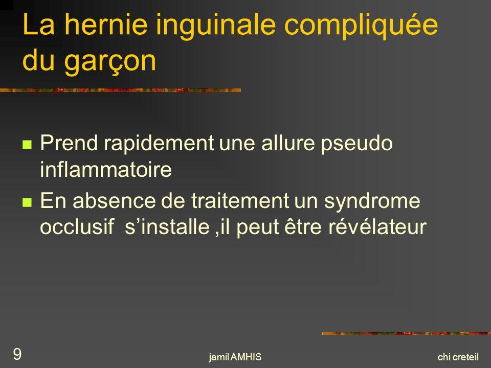 jamil AMHISchi creteil 9 La hernie inguinale compliquée du garçon Prend rapidement une allure pseudo inflammatoire En absence de traitement un syndrom