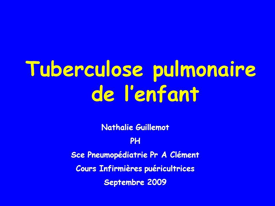 Tuberculose pulmonaire de lenfant Nathalie Guillemot PH Sce Pneumopédiatrie Pr A Clément Cours Infirmières puéricultrices Septembre 2009