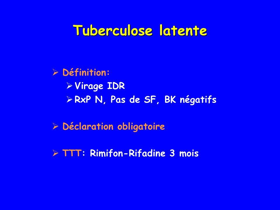 Tuberculose latente Définition: Virage IDR RxP N, Pas de SF, BK négatifs Déclaration obligatoire TTT: Rimifon-Rifadine 3 mois