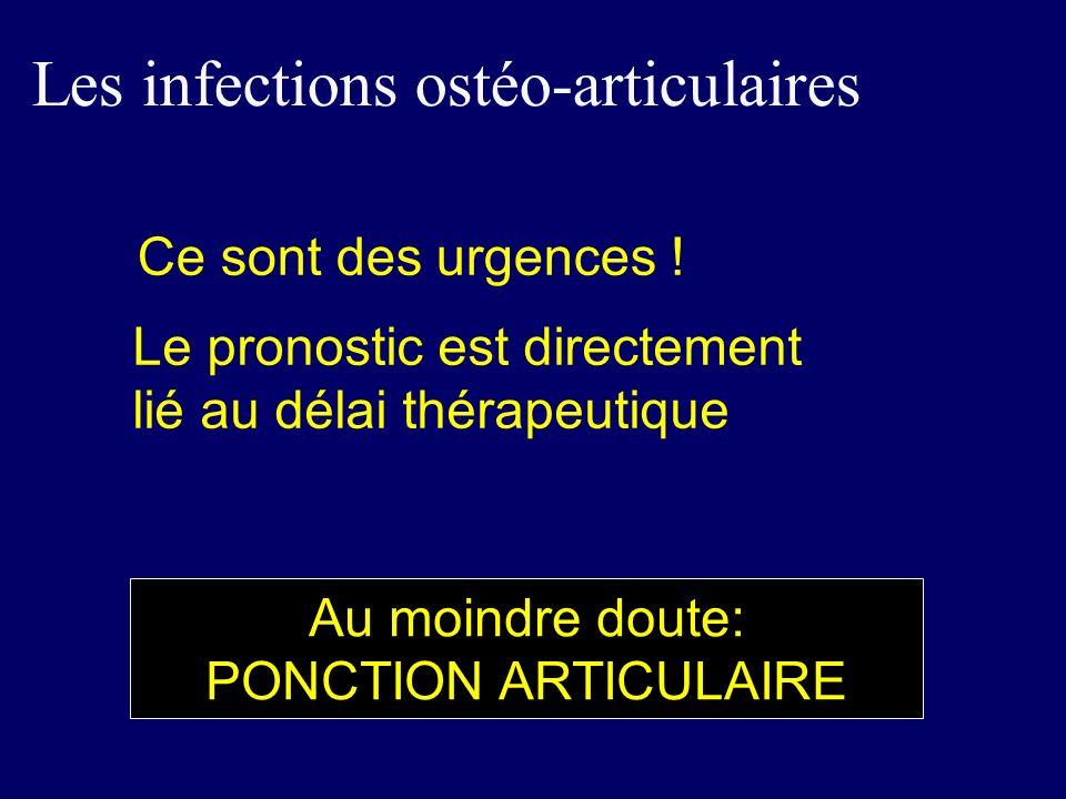 Ce sont des urgences ! Le pronostic est directement lié au délai thérapeutique Les infections ostéo-articulaires Au moindre doute: PONCTION ARTICULAIR