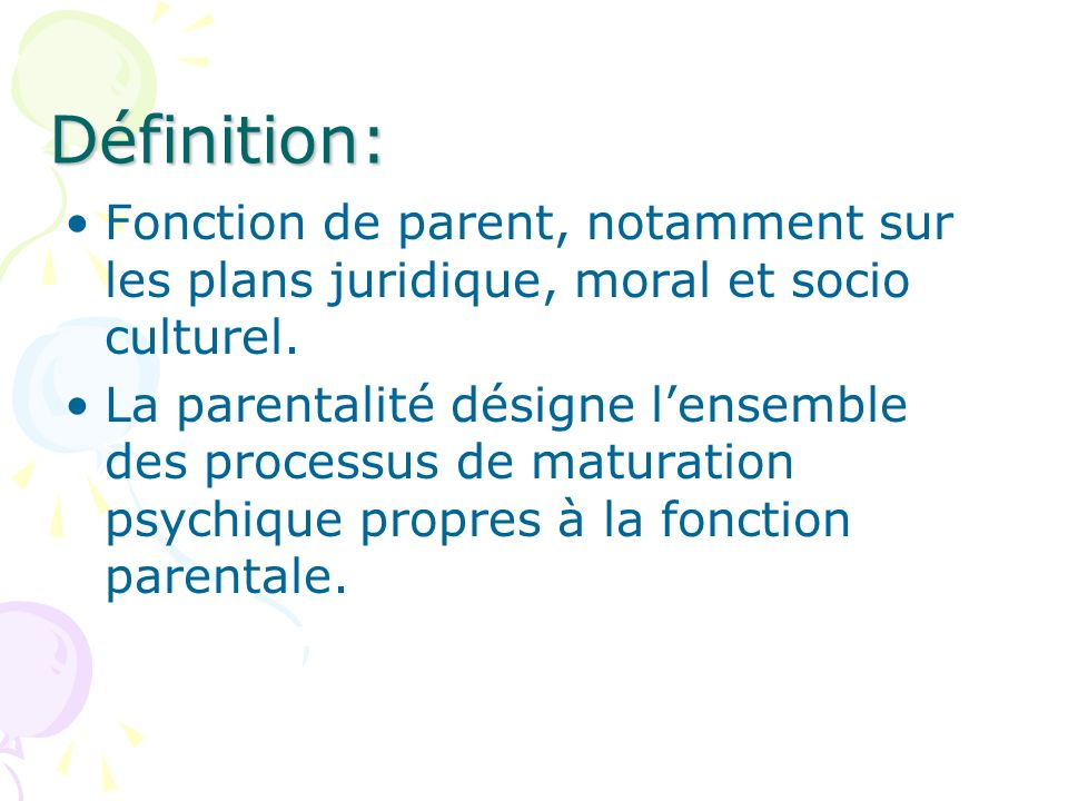 Définition: Fonction de parent, notamment sur les plans juridique, moral et socio culturel. La parentalité désigne lensemble des processus de maturati