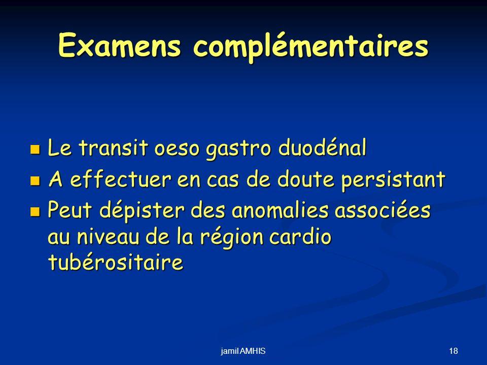 18jamil AMHIS Examens complémentaires Le transit oeso gastro duodénal Le transit oeso gastro duodénal A effectuer en cas de doute persistant A effectu