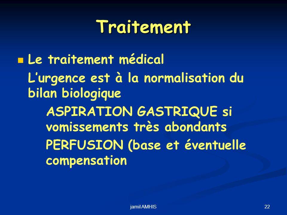 22jamil AMHIS Traitement Le traitement médical Lurgence est à la normalisation du bilan biologique ASPIRATION GASTRIQUE si vomissements très abondants