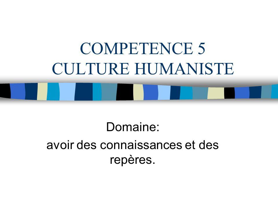 COMPETENCE 5 CULTURE HUMANISTE Domaine: avoir des connaissances et des repères.
