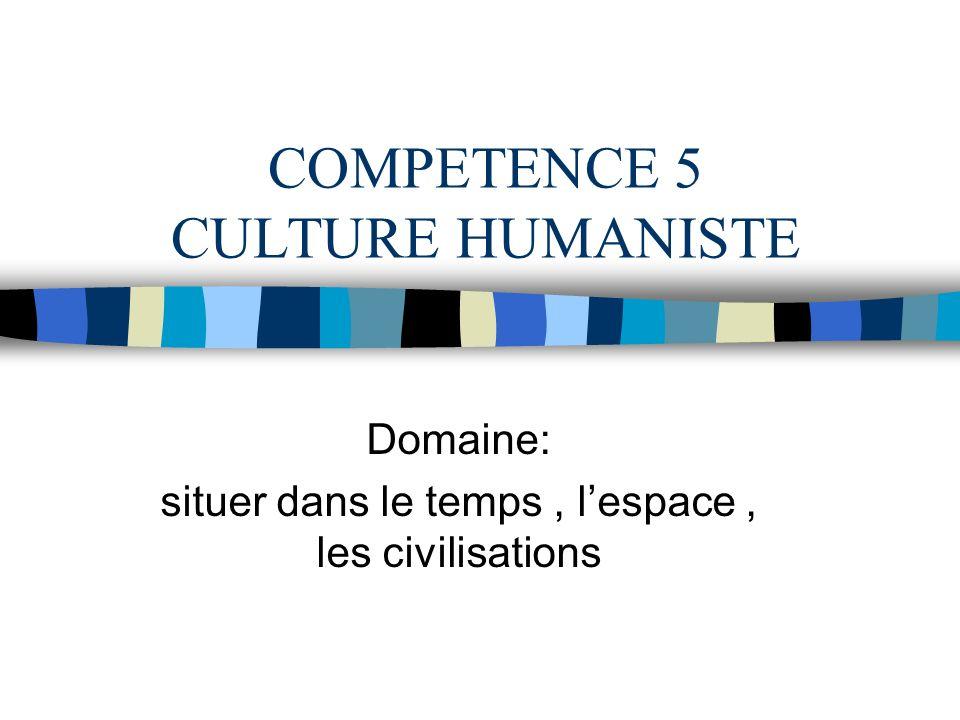COMPETENCE 5 CULTURE HUMANISTE Domaine: situer dans le temps, lespace, les civilisations