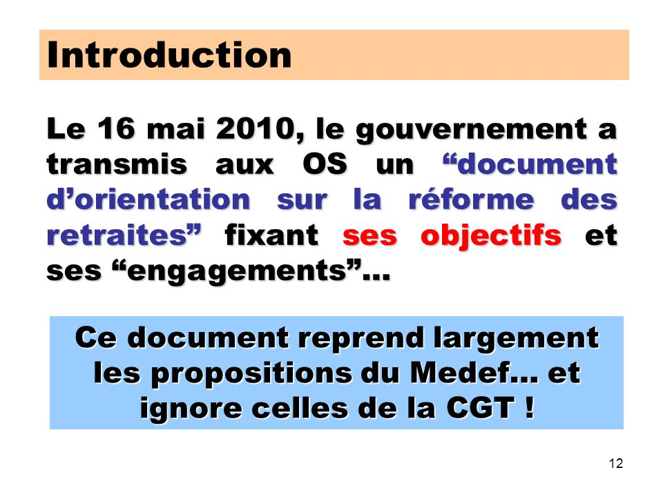 12 Introduction Le 16 mai 2010, le gouvernement a transmis aux OS un document dorientation sur la réforme des retraites fixant ses objectifs et ses engagements… Ce document reprend largement les propositions du Medef… et ignore celles de la CGT !