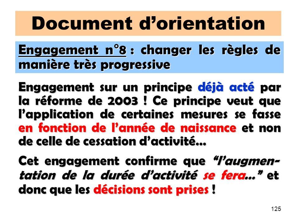 125 Document dorientation Engagement n°8 : changer les règles de manière très progressive Engagement sur un principe déjà acté par la réforme de 2003 .
