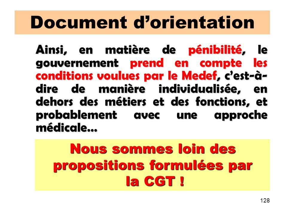128 Document dorientation Ainsi, en matière de pénibilité, le gouvernement prend en compte les conditions voulues par le Medef, cest-à- dire de manière individualisée, en dehors des métiers et des fonctions, et probablement avec une approche médicale… Nous sommes loin des propositions formulées par la CGT .