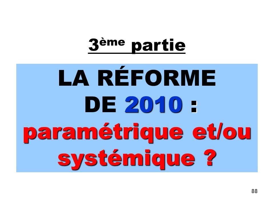 88 3 ème partie LA RÉFORME 2010 : paramétrique et/ou systémique .