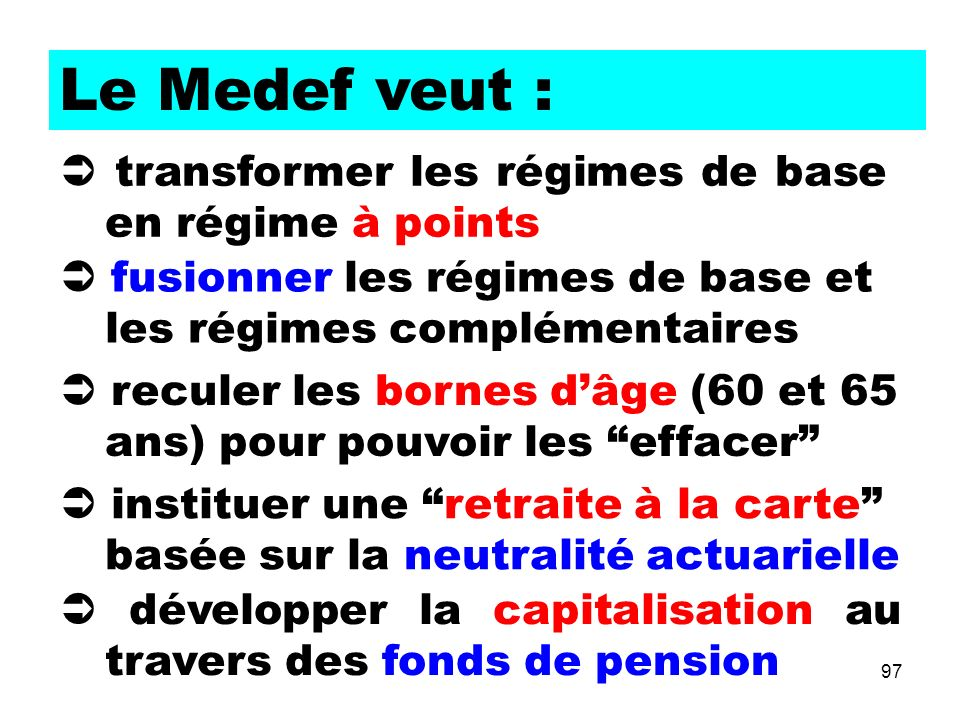 97 Le Medef veut : fusionner les régimes de base et les régimes complémentaires transformer les régimes de base en régime à points reculer les bornes dâge (60 et 65 ans) pour pouvoir les effacer instituer une retraite à la carte basée sur la neutralité actuarielle développer la capitalisation au travers des fonds de pension