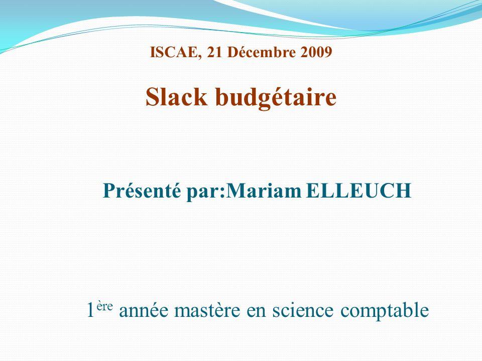 ISCAE, 21 Décembre 2009 Slack budgétaire Présenté par:Mariam ELLEUCH 1 ère année mastère en science comptable