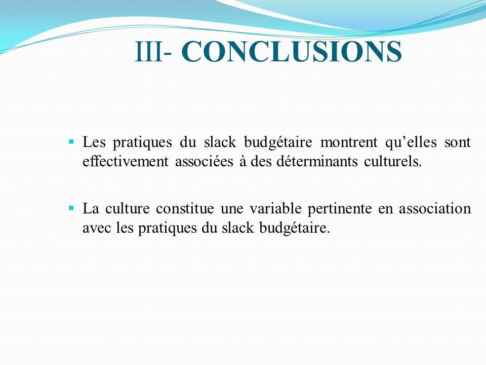 III - CONCLUSIONS Les pratiques du slack budgétaire montrent quelles sont effectivement associées à des déterminants culturels. La culture constitue u