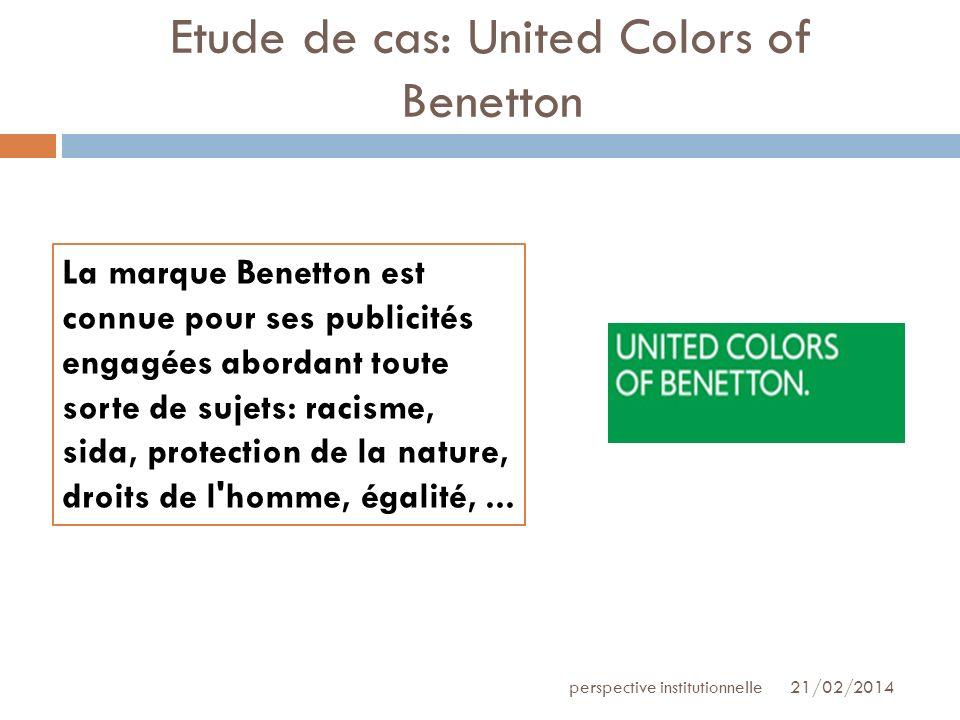 Etude de cas: United Colors of Benetton 21/02/2014perspective institutionnelle La marque Benetton est connue pour ses publicités engagées abordant tou