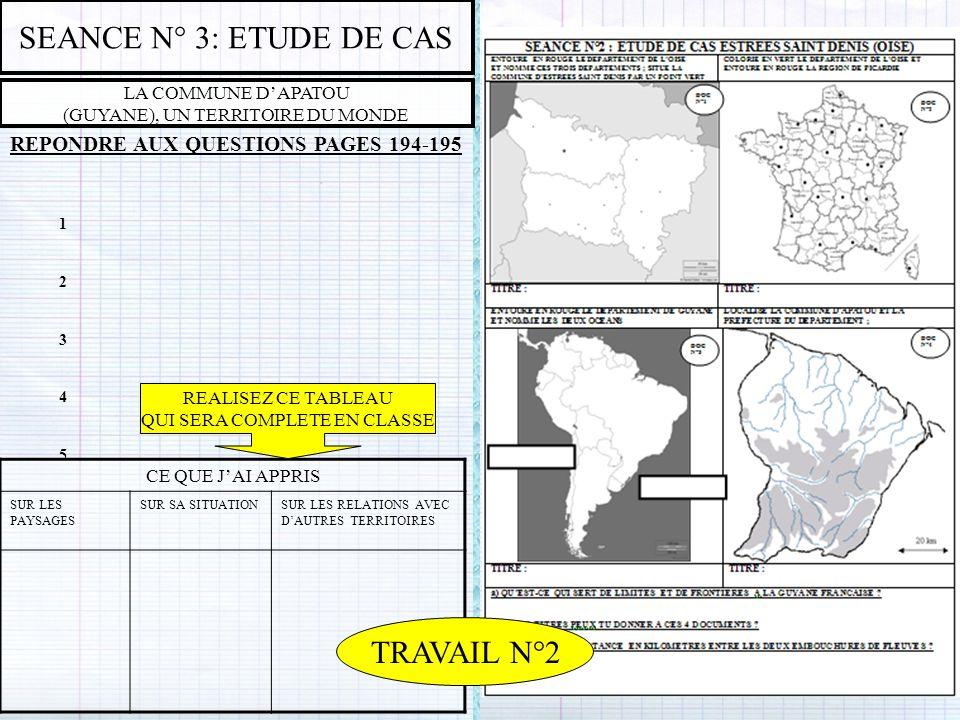 SEANCE N° 3: ETUDE DE CAS LA COMMUNE DAPATOU (GUYANE), UN TERRITOIRE DU MONDE REPONDRE AUX QUESTIONS PAGES 194-195 1234512345 CE QUE JAI APPRIS SUR LE