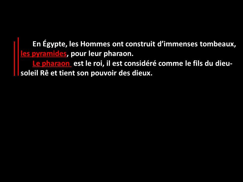 En Égypte, les Hommes ont construit dimmenses tombeaux, les pyramides, pour leur pharaon. Le pharaon est le roi, il est considéré comme le fils du die
