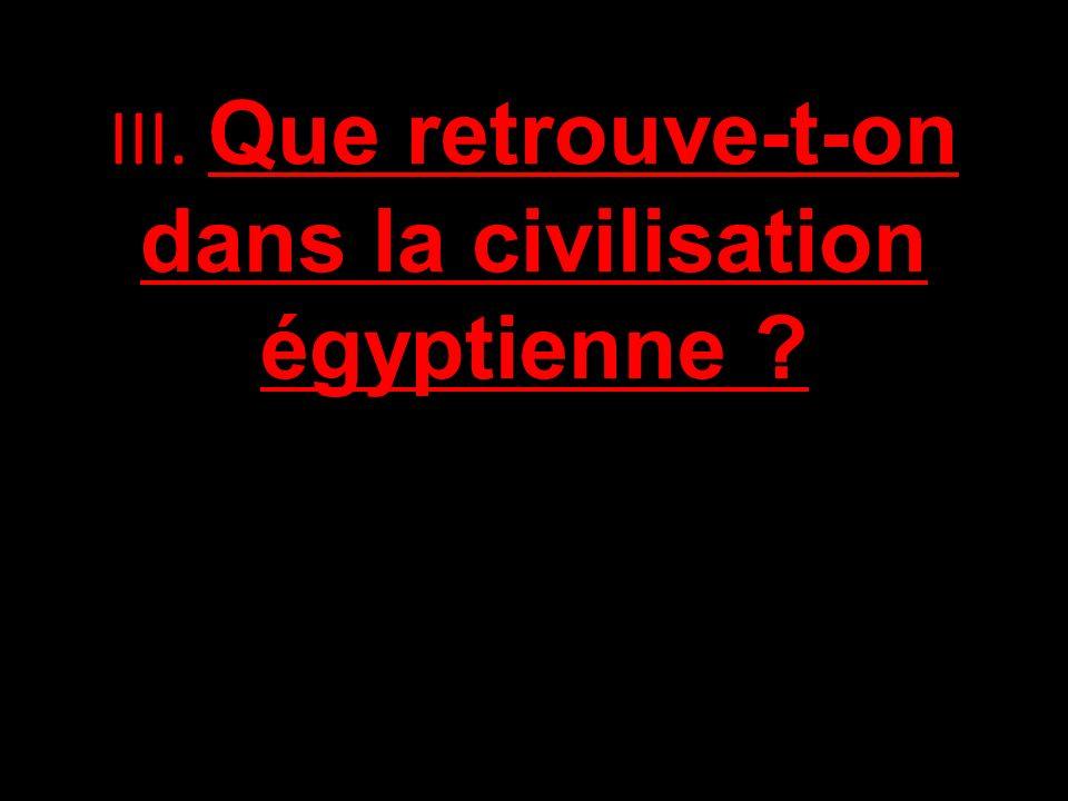 III. Que retrouve-t-on dans la civilisation égyptienne ?