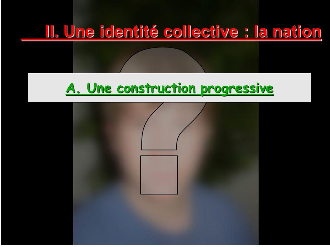 II. Une identité collective : la nation A. Une construction progressive