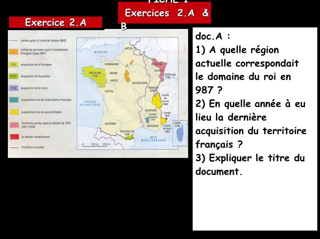 FICHE 1 FICHE 1 Exercices 2.A & B Exercices 2.A & B doc.A : 1) A quelle région actuelle correspondait le domaine du roi en 987 ? 2) En quelle année à