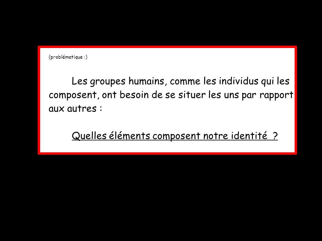 (problématique :) Les groupes humains, comme les individus qui les composent, ont besoin de se situer les uns par rapport aux autres : Quelles élément