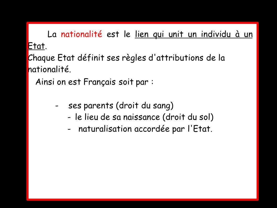 La nationalité est le lien qui unit un individu à un Etat. Chaque Etat définit ses règles d'attributions de la nationalité. Ainsi on est Français soit