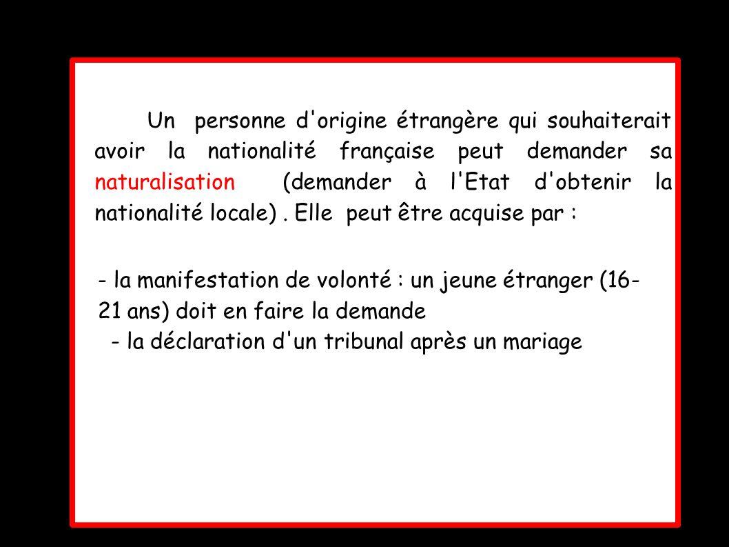 Un personne d'origine étrangère qui souhaiterait avoir la nationalité française peut demander sa naturalisation (demander à l'Etat d'obtenir la nation