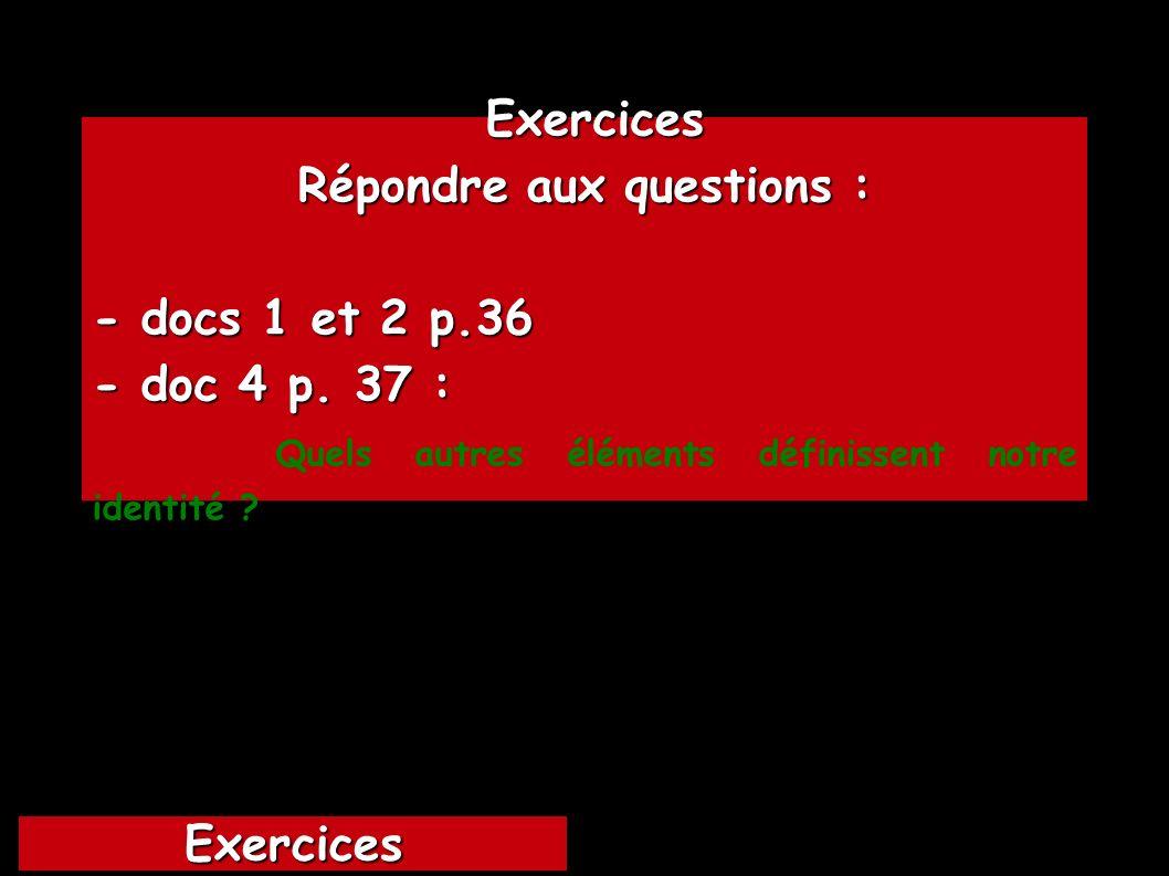 Exercices Exercices Répondre aux questions : - docs 1 et 2 p.36 - doc 4 p. 37 : Quels autres éléments définissent notre identité ? Exercices