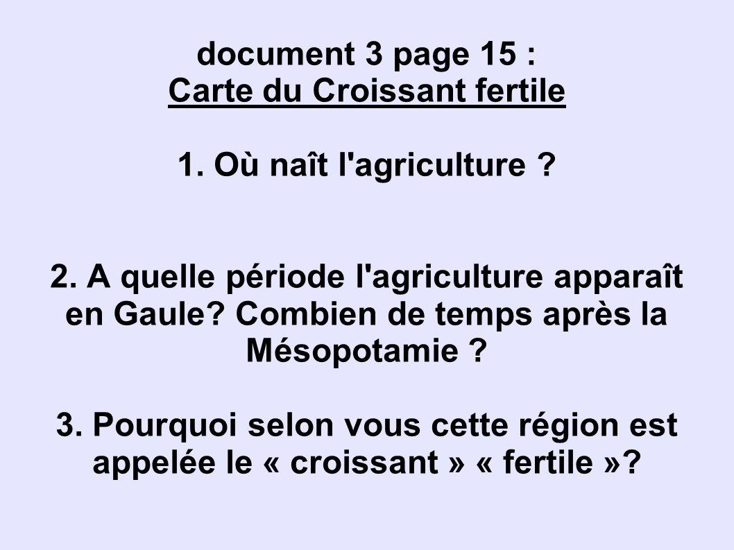 document 3 page 15 : Carte du Croissant fertile 1. Où naît l'agriculture ? 2. A quelle période l'agriculture apparaît en Gaule? Combien de temps après