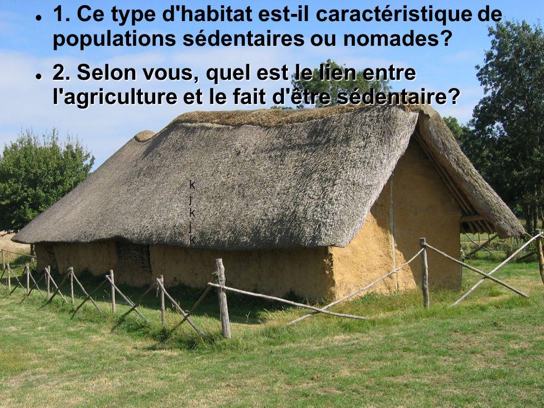 kjkjkkjkjk 1. Ce type d'habitat est-il caractéristique de populations sédentaires ou nomades? 2. Selon vous, quel est le lien entre l'agriculture et l