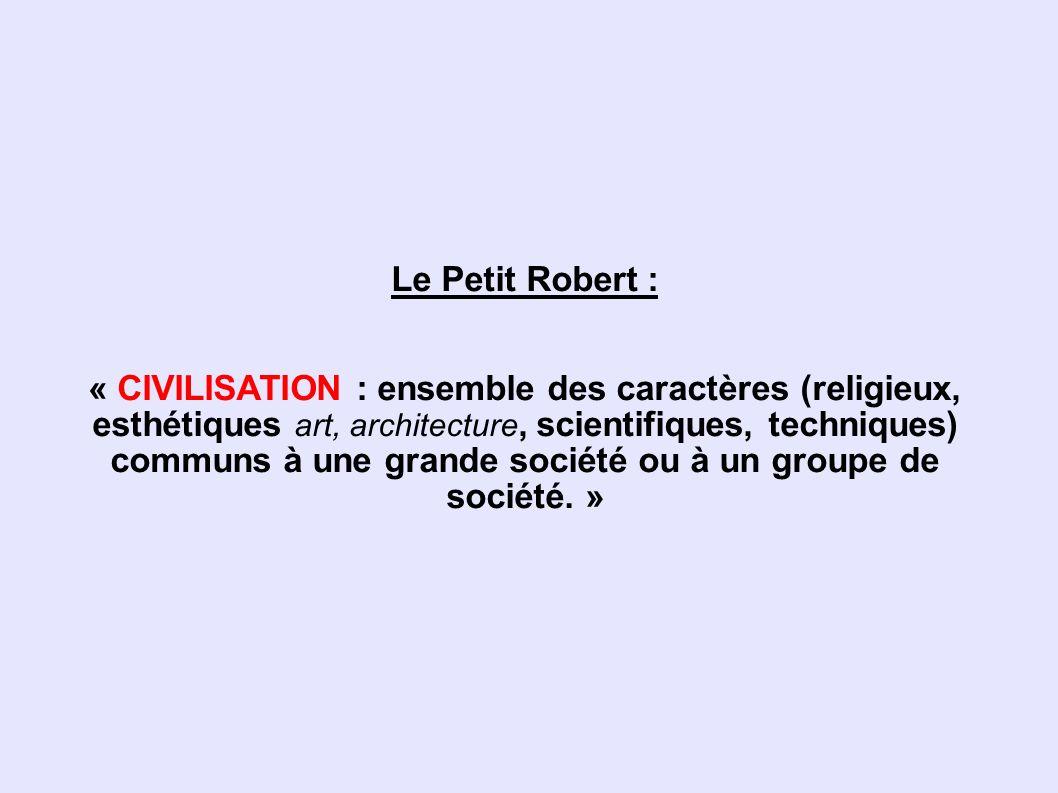 Le Petit Robert : « CIVILISATION : ensemble des caractères (religieux, esthétiques art, architecture, scientifiques, techniques) communs à une grande