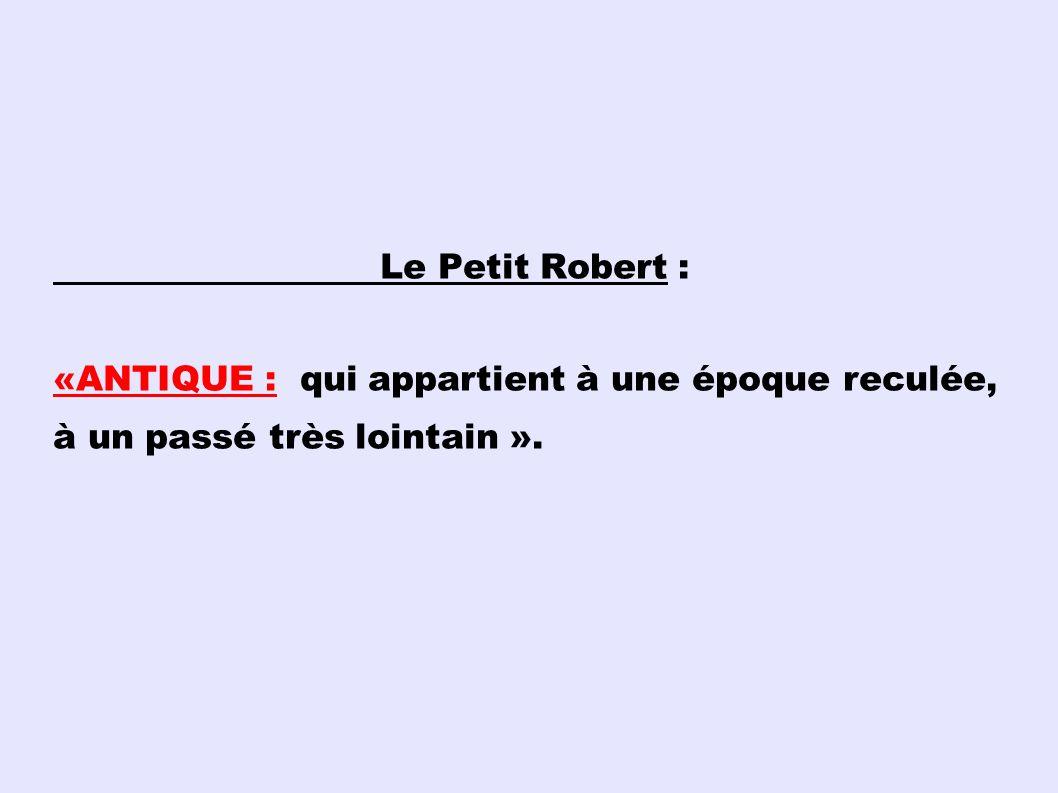 Le Petit Robert : «ANTIQUE : qui appartient à une époque reculée, à un passé très lointain ».