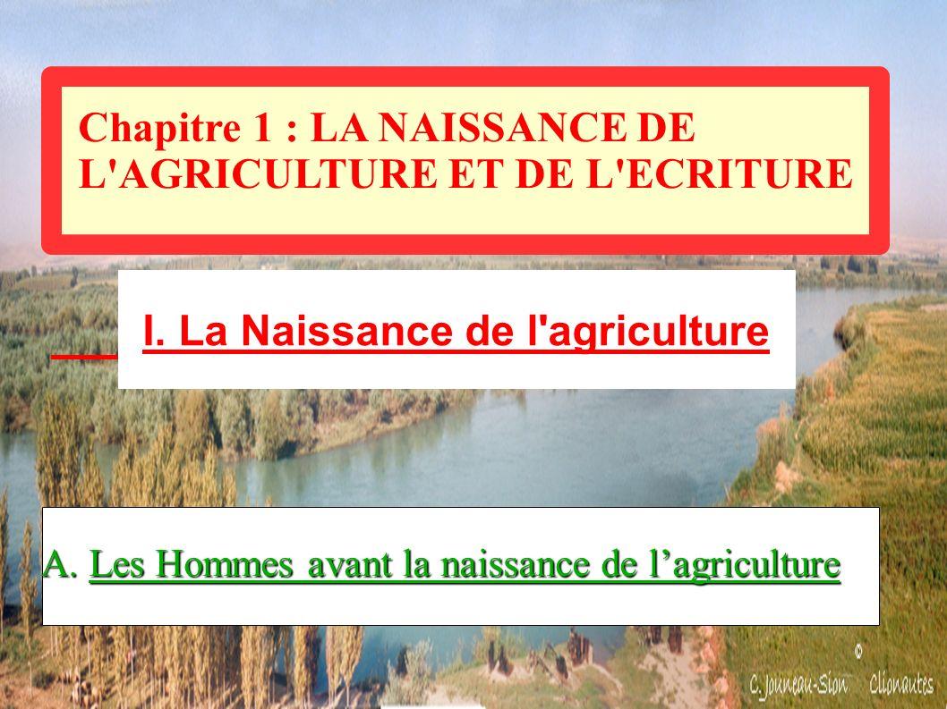 Chapitre 1 : LA NAISSANCE DE L'AGRICULTURE ET DE L'ECRITURE I. La Naissance de l'agriculture A. Les Hommes avant la naissance de lagriculture
