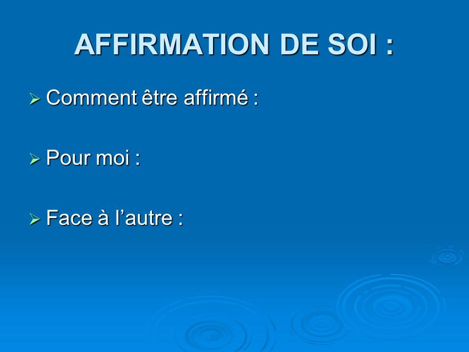 AFFIRMATION DE SOI : Comment être affirmé : Comment être affirmé : Pour moi : Pour moi : Face à lautre : Face à lautre :
