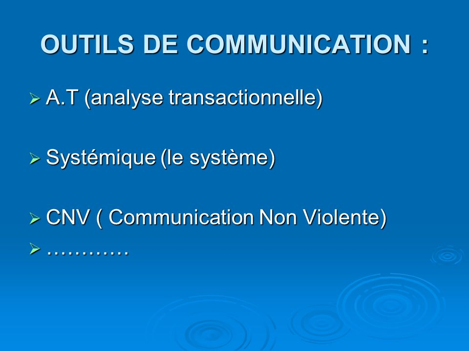 OUTILS DE COMMUNICATION : A.T (analyse transactionnelle) A.T (analyse transactionnelle) Systémique (le système) Systémique (le système) CNV ( Communication Non Violente) CNV ( Communication Non Violente) ………… …………