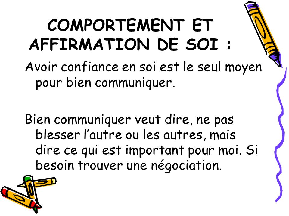 COMPORTEMENT ET AFFIRMATION DE SOI : Avoir confiance en soi est le seul moyen pour bien communiquer. Bien communiquer veut dire, ne pas blesser lautre