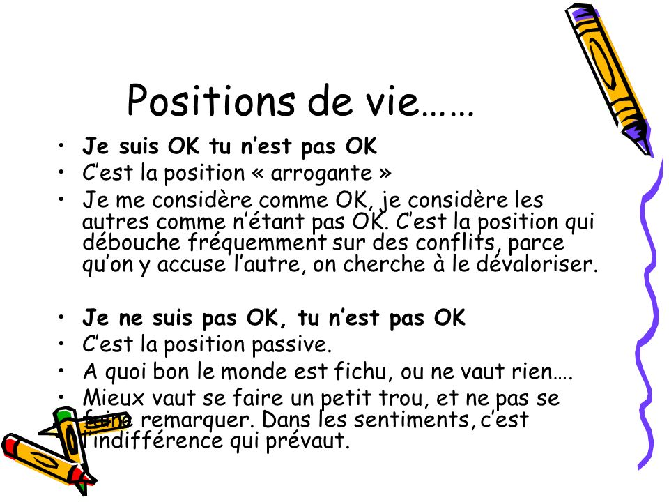 Positions de vie…… Je suis OK tu nest pas OK Cest la position « arrogante » Je me considère comme OK, je considère les autres comme nétant pas OK. Ces