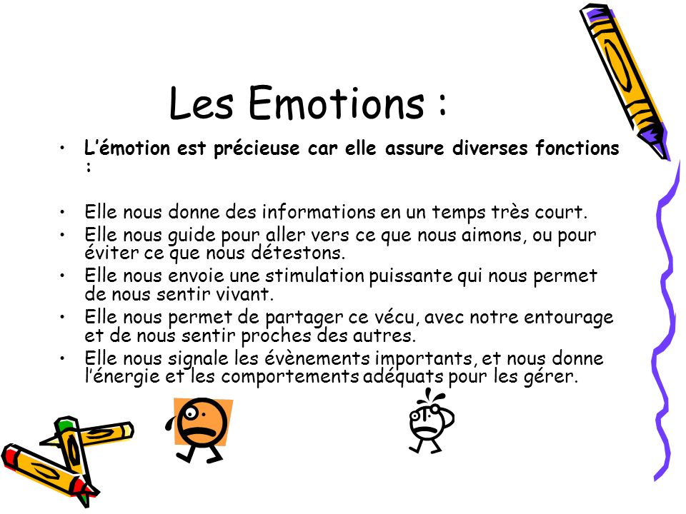 Les Emotions : Lémotion est précieuse car elle assure diverses fonctions : Elle nous donne des informations en un temps très court. Elle nous guide po