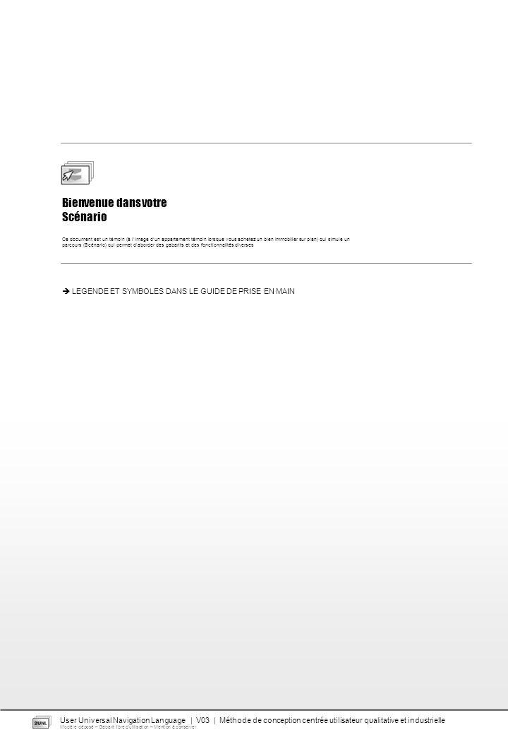 Bienvenue dans votre Scénario Ce document est un témoin (à limage dun appartement témoin lorsque vous achetez un bien immobilier sur plan) qui simule un parcours (Scénario) qui permet daborder des gabarits et des fonctionnalités diverses LEGENDE ET SYMBOLES DANS LE GUIDE DE PRISE EN MAIN User Universal Navigation Language | V03 | Méthode de conception centrée utilisateur qualitative et industrielle Modèle déposé – Gabarit libre dutilisation – Mention à conserver