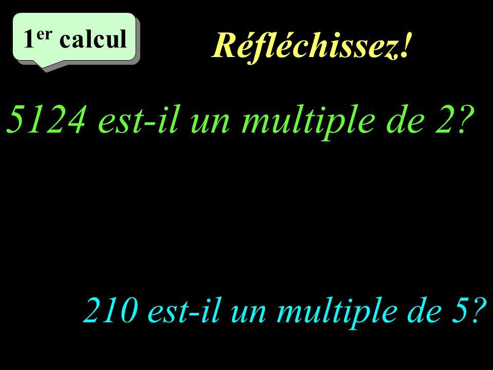 Réfléchissez! –1–1 1 er calcul 5124 est-il un multiple de 2? 210 est-il un multiple de 5?