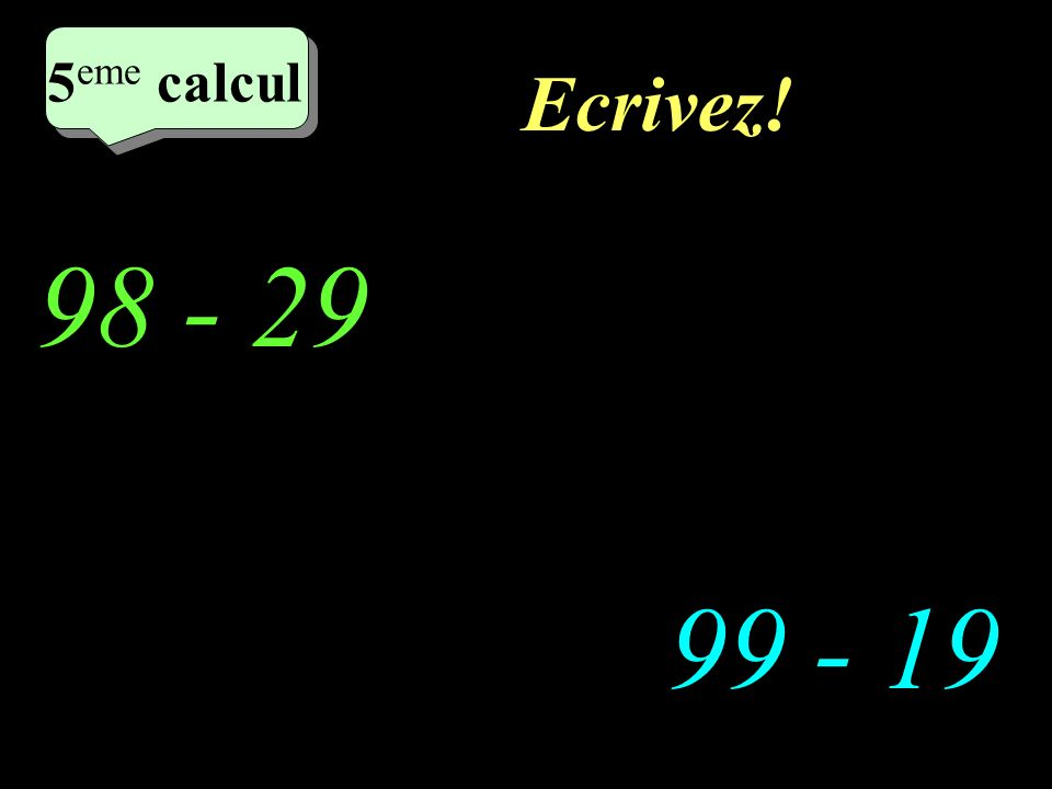 Réfléchissez! 98 - 29 99 - 19 5 eme calcul 5 eme calcul 5 eme calcul