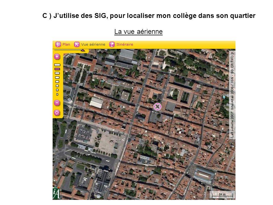 La vue aérienne C ) Jutilise des SIG, pour localiser mon collège dans son quartier