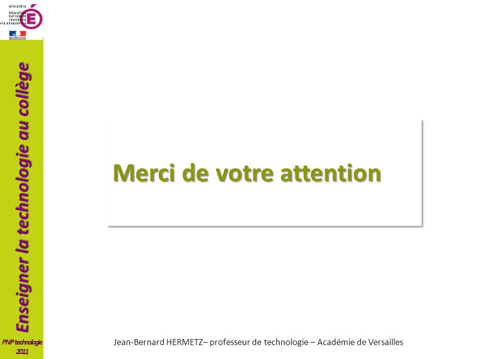 Enseigner la technologie au collège PNP technologie 2011 Merci de votre attention Jean-Bernard HERMETZ– professeur de technologie – Académie de Versailles