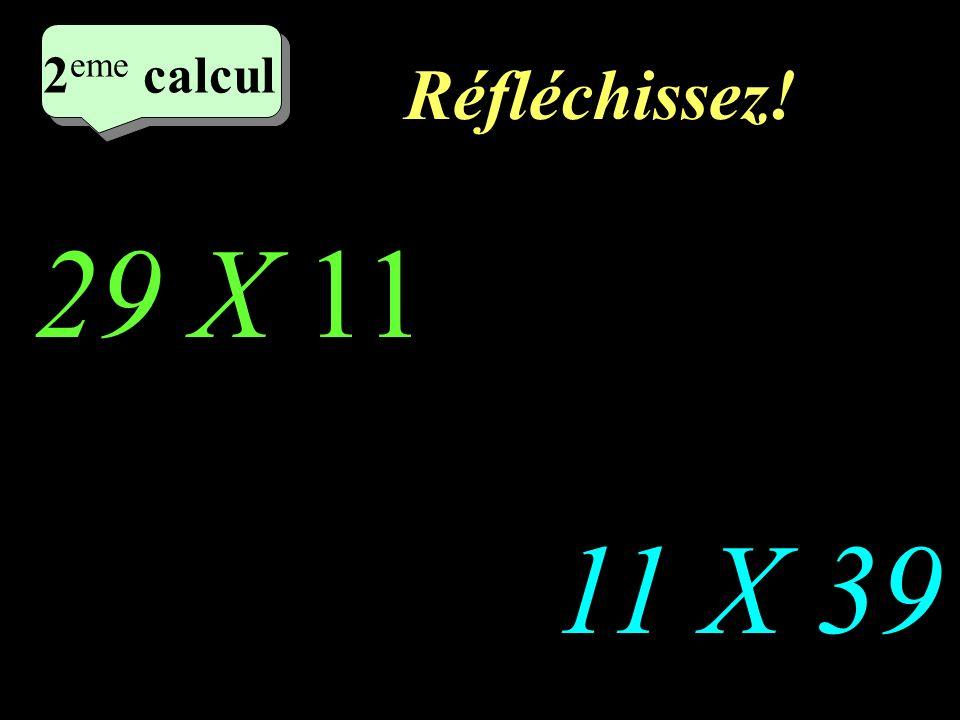 Réfléchissez! 2 eme calcul 29 X 11 11 X 39 2 eme calcul 2 eme calcul 2 eme calcul