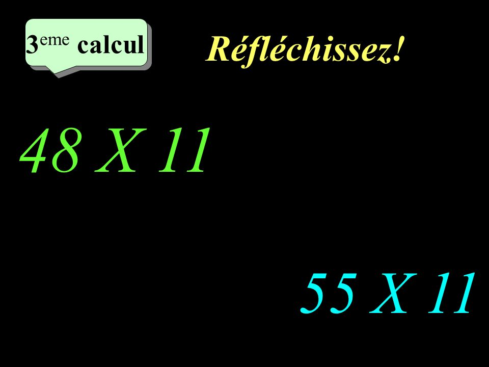 Réfléchissez! 48 X 11 55 X 11 2 eme calcul 3 eme calcul 3 eme calcul 3 eme calcul