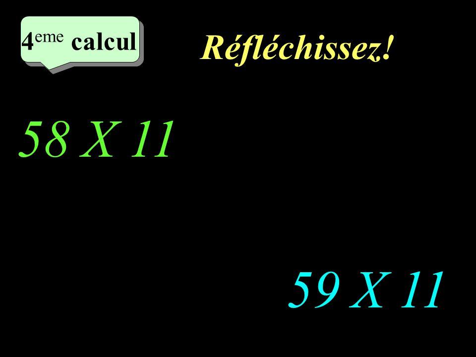 Réfléchissez! 58 X 11 59 X 11 4 eme calcul 4 eme calcul 4 eme calcul